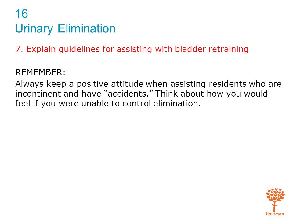 16 Urinary Elimination 7. Explain guidelines for assisting with bladder retraining REMEMBER: Always keep a positive attitude when assisting residents
