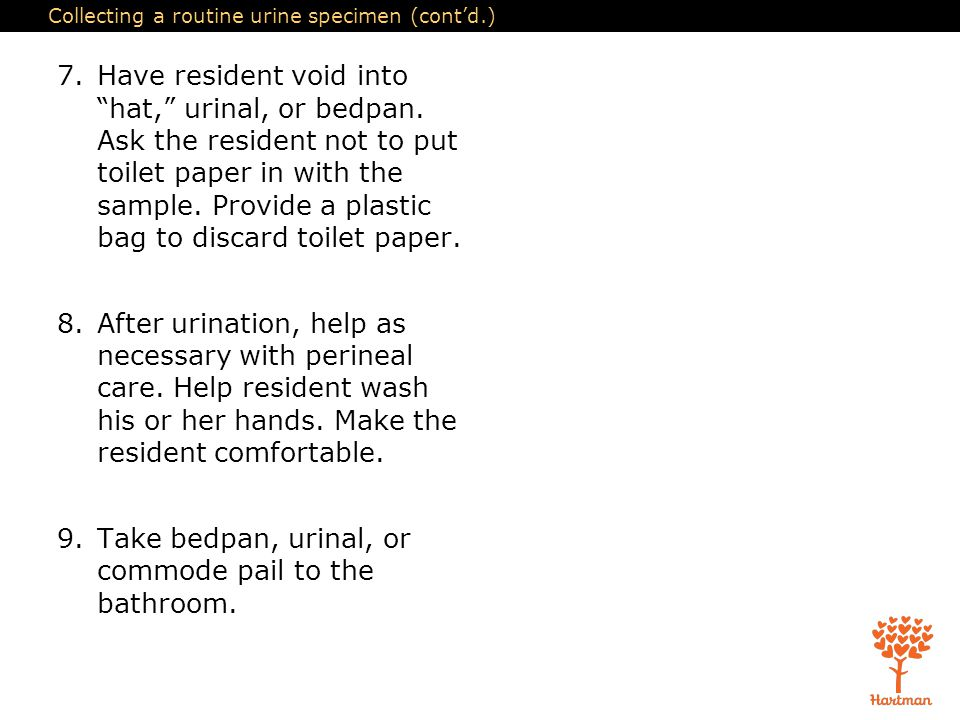 """Collecting a routine urine specimen (cont'd.) 7.Have resident void into """"hat,"""" urinal, or bedpan. Ask the resident not to put toilet paper in with the"""