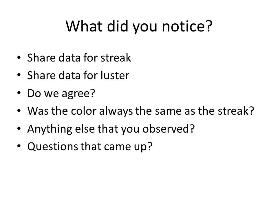 What did you notice. Share data for streak Share data for luster Do we agree.