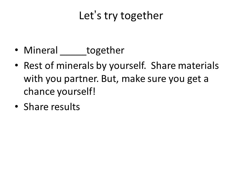 Let's try together Mineral _____together Rest of minerals by yourself.