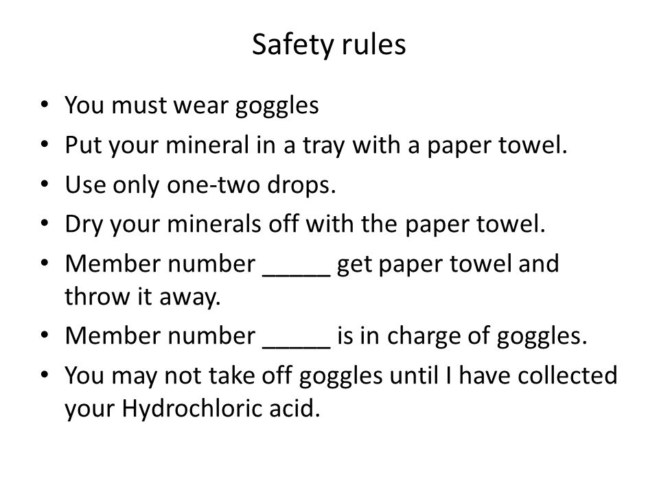 Safety rules You must wear goggles Put your mineral in a tray with a paper towel.