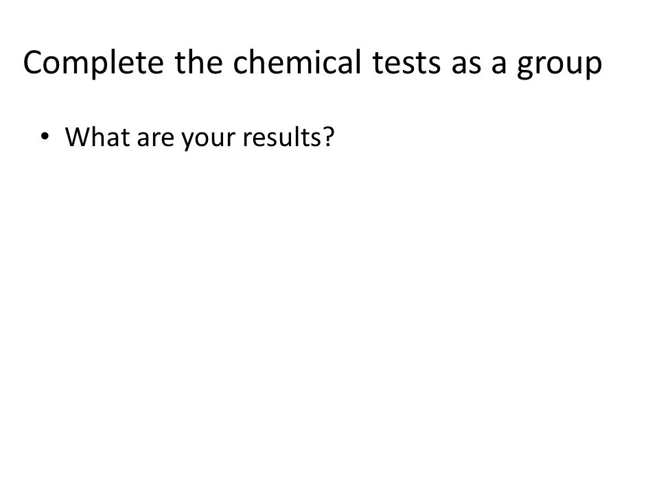 Complete the chemical tests as a group What are your results?