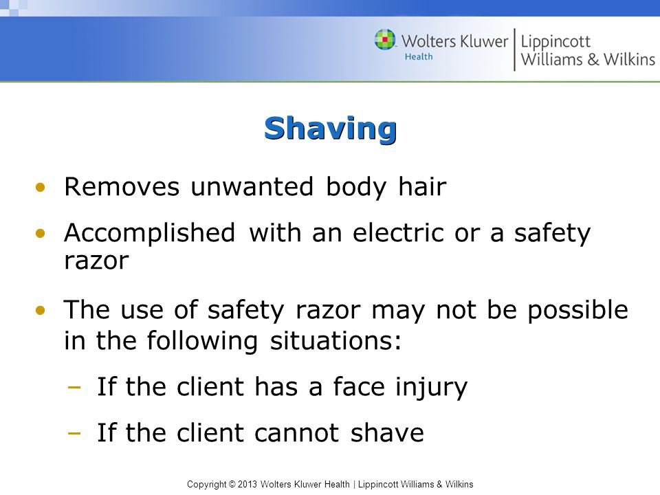 Copyright © 2013 Wolters Kluwer Health | Lippincott Williams & Wilkins Shaving Removes unwanted body hair Accomplished with an electric or a safety razor The use of safety razor may not be possible in the following situations: –If the client has a face injury –If the client cannot shave