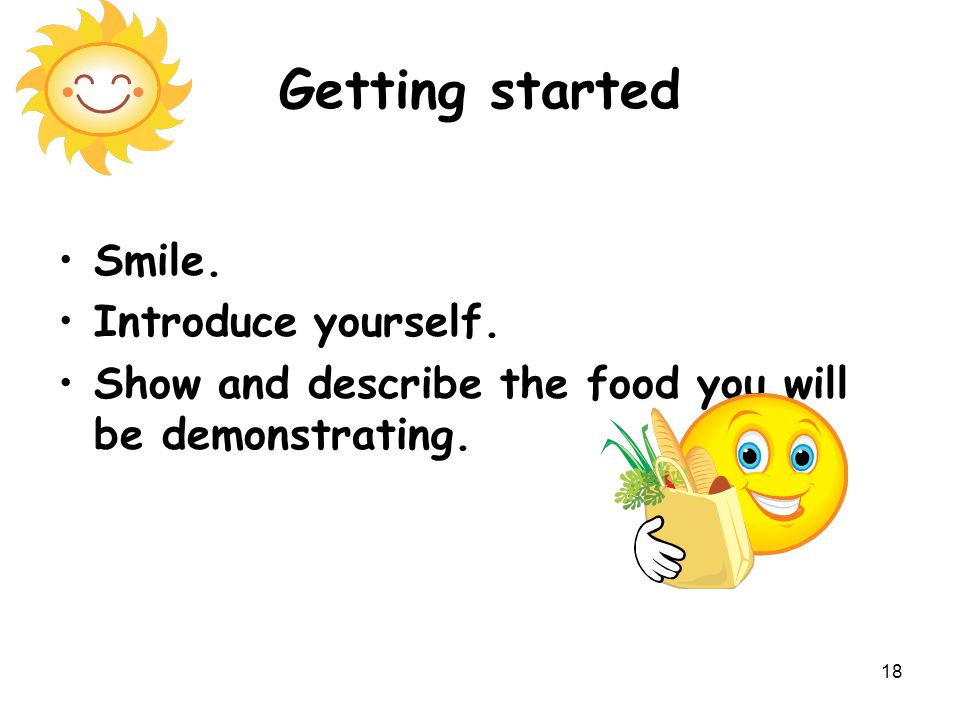 18 Getting started Smile. Introduce yourself. Show and describe the food you will be demonstrating.