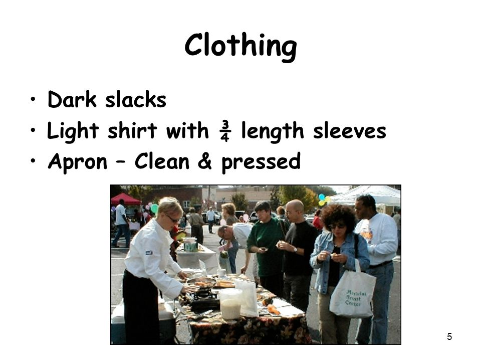 Clothing Dark slacks Light shirt with ¾ length sleeves Apron – Clean & pressed 5