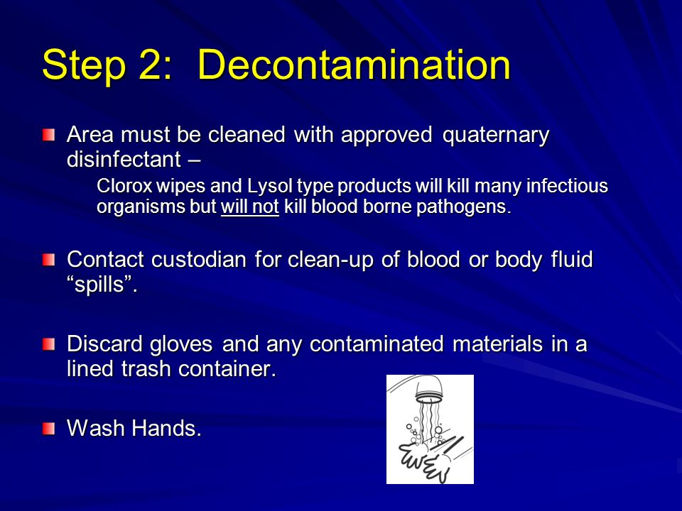Step 2: Decontamination Area must be cleaned with approved quaternary disinfectant – Clorox wipes and Lysol type products will kill many infectious organisms but will not kill blood borne pathogens.
