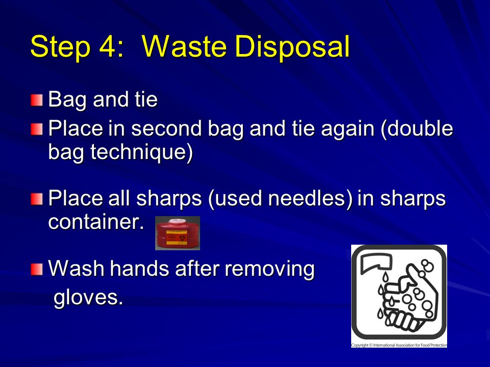 Step 4: Waste Disposal Bag and tie Place in second bag and tie again (double bag technique) Place all sharps (used needles) in sharps container.