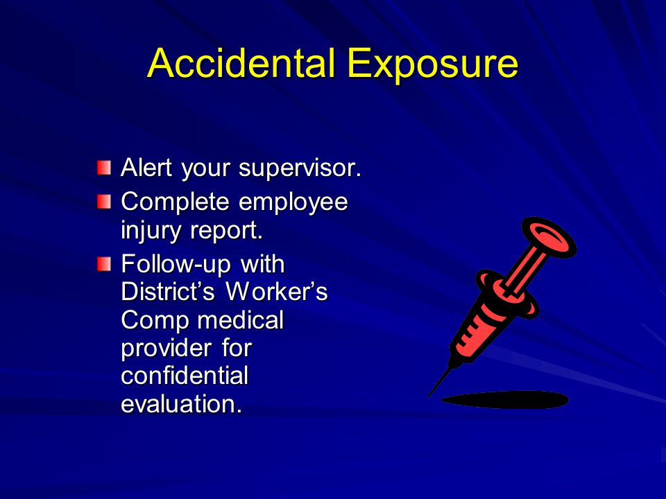 Accidental Exposure Alert your supervisor. Complete employee injury report. Follow-up with District's Worker's Comp medical provider for confidential