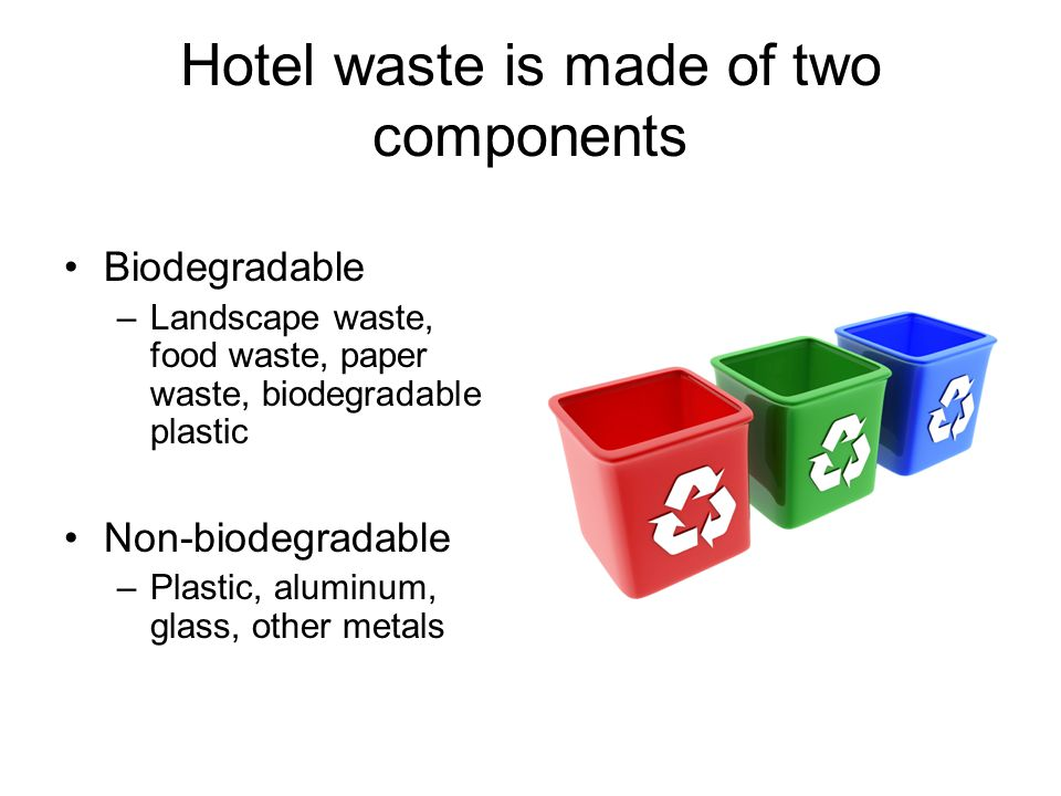 Hotel waste is made of two components Biodegradable –Landscape waste, food waste, paper waste, biodegradable plastic Non-biodegradable –Plastic, aluminum, glass, other metals
