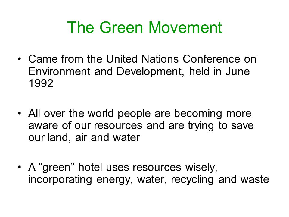 The Green Movement Came from the United Nations Conference on Environment and Development, held in June 1992 All over the world people are becoming more aware of our resources and are trying to save our land, air and water A green hotel uses resources wisely, incorporating energy, water, recycling and waste