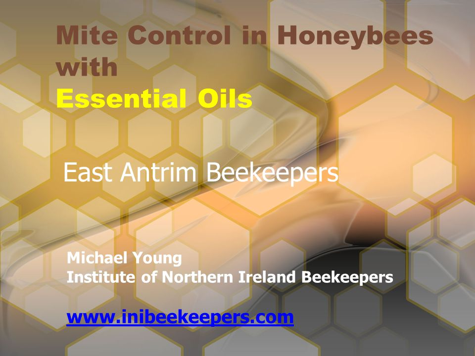 Mite Control in Honeybees with Essential Oils Michael Young Institute of Northern Ireland Beekeepers www.inibeekeepers.com East Antrim Beekeepers
