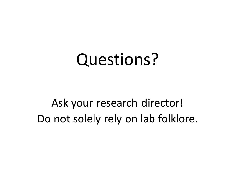 Questions? Ask your research director! Do not solely rely on lab folklore.