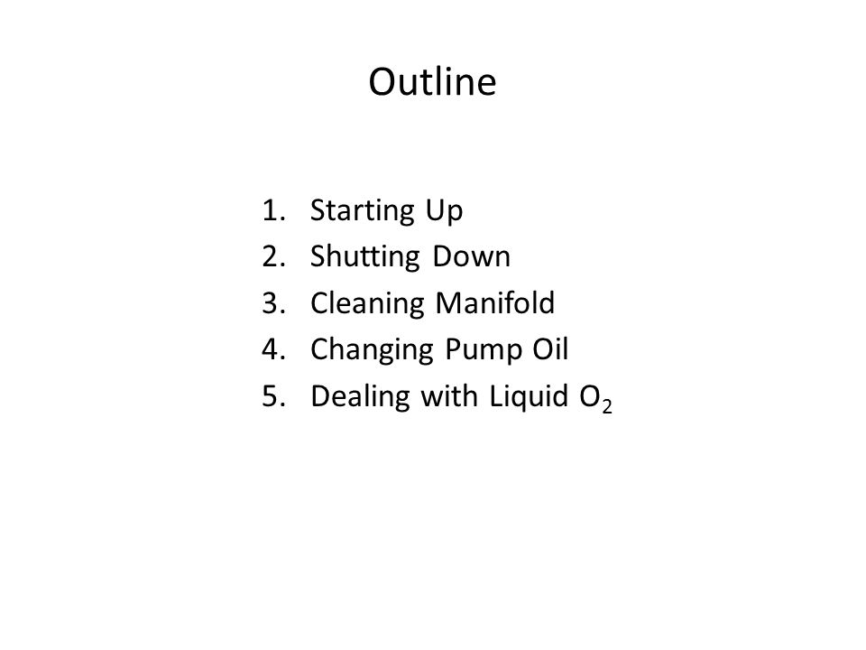 Outline 1.Starting Up 2.Shutting Down 3.Cleaning Manifold 4.Changing Pump Oil 5.Dealing with Liquid O 2