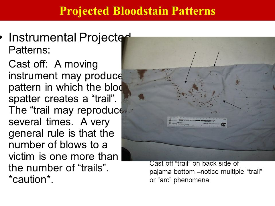 "Instrumental Projected Patterns: Cast off: A moving instrument may produce a pattern in which the blood spatter creates a ""trail"". The ""trail may repr"