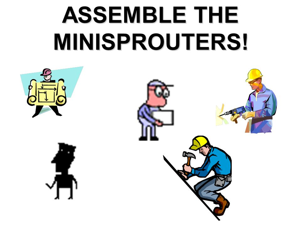 ASSEMBLE THE MINISPROUTERS!