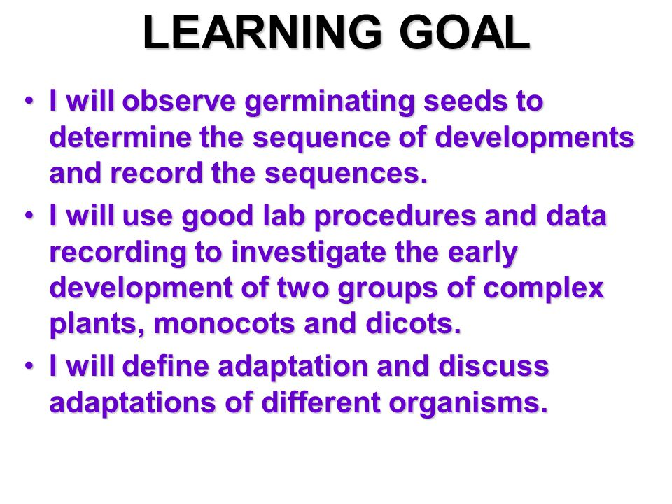 LEARNING GOAL I will observe germinating seeds to determine the sequence of developments and record the sequences.I will observe germinating seeds to determine the sequence of developments and record the sequences.