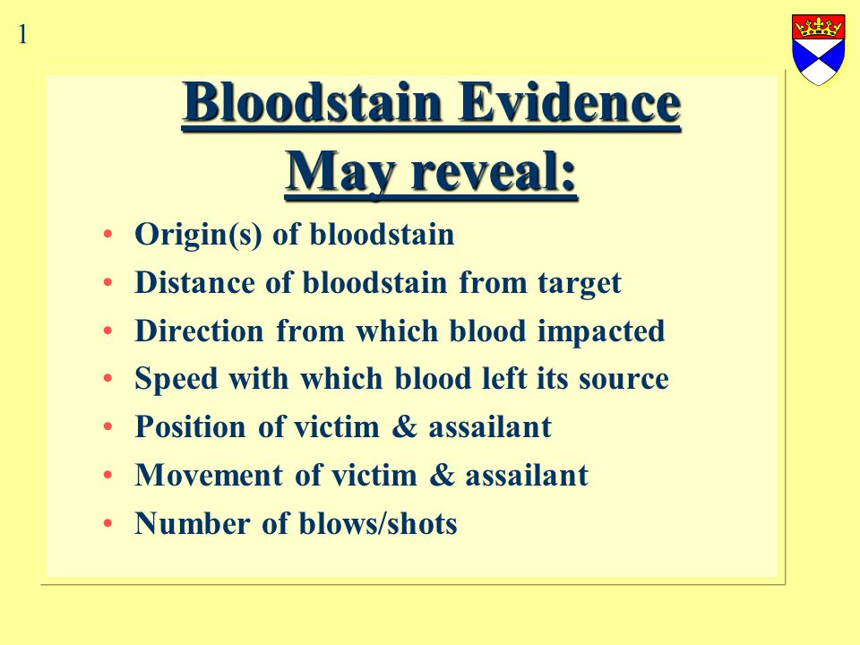 Bloodstain Evidence May reveal: Origin(s) of bloodstain Distance of bloodstain from target Direction from which blood impacted Speed with which blood left its source Position of victim & assailant Movement of victim & assailant Number of blows/shots 1
