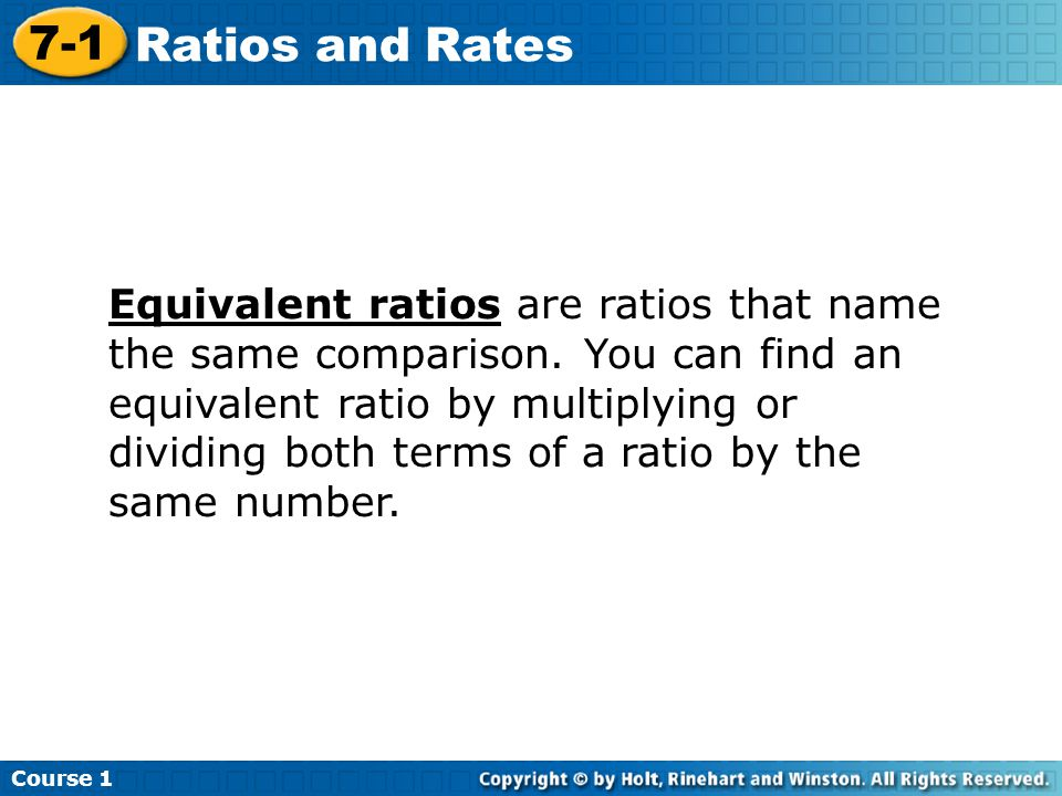 Course 1 7-1 Ratios and Rates Equivalent ratios are ratios that name the same comparison. You can find an equivalent ratio by multiplying or dividing