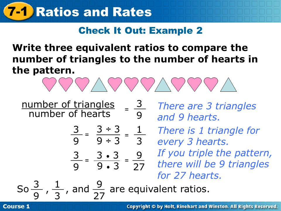 Course 1 7-1 Ratios and Rates Check It Out: Example 2 Write three equivalent ratios to compare the number of triangles to the number of hearts in the