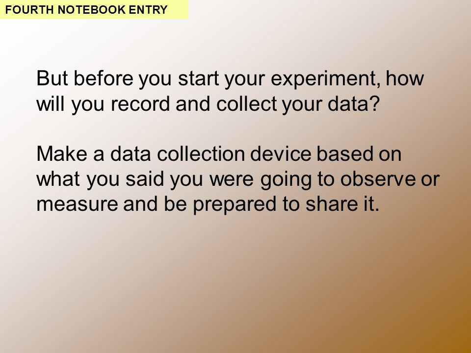 But before you start your experiment, how will you record and collect your data.