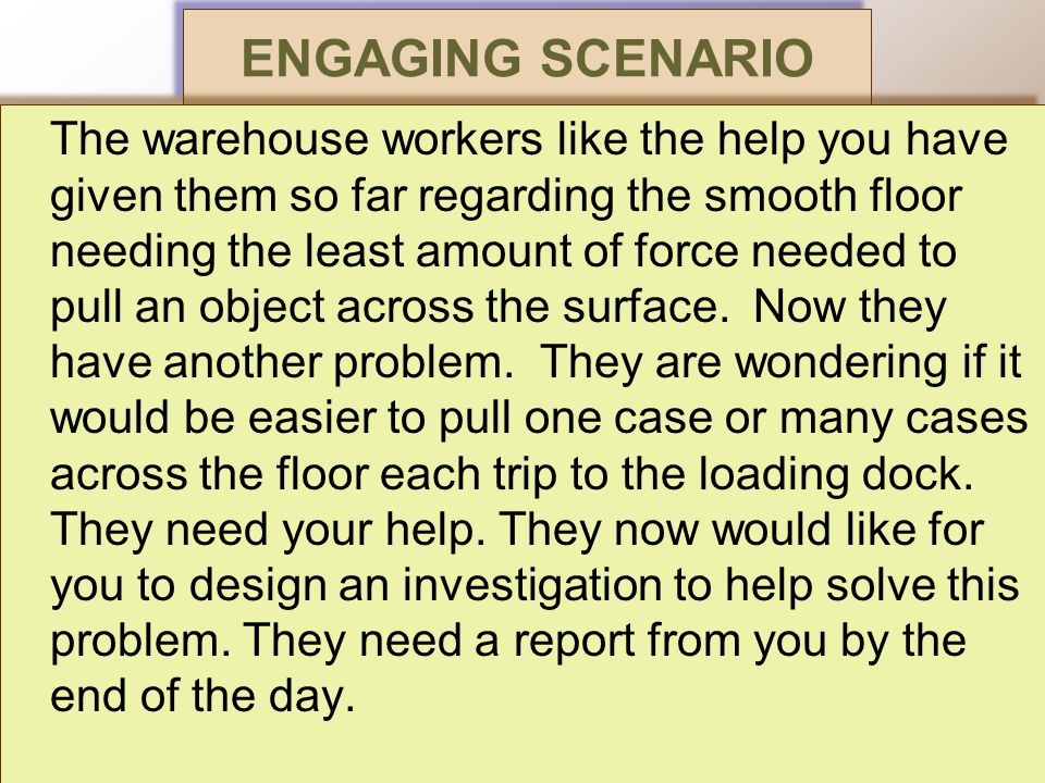 ENGAGING SCENARIO The warehouse workers like the help you have given them so far regarding the smooth floor needing the least amount of force needed to pull an object across the surface.