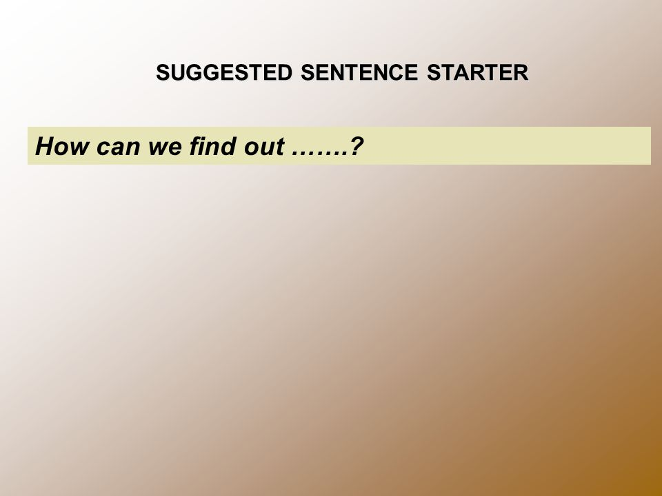 SUGGESTED SENTENCE STARTER How can we find out …….