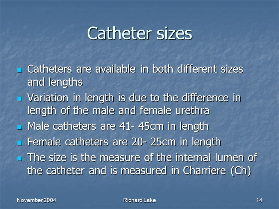 November 2004Richard Lake14 Catheter sizes Catheters are available in both different sizes and lengths Catheters are available in both different sizes
