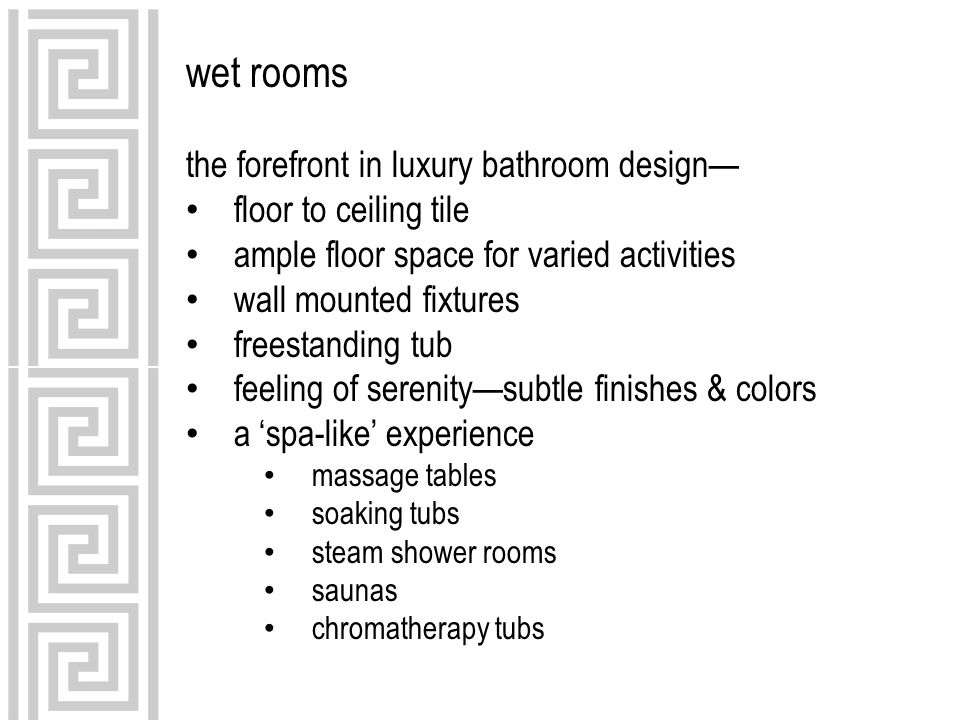 wet rooms the forefront in luxury bathroom design— floor to ceiling tile ample floor space for varied activities wall mounted fixtures freestanding tub feeling of serenity—subtle finishes & colors a 'spa-like' experience massage tables soaking tubs steam shower rooms saunas chromatherapy tubs