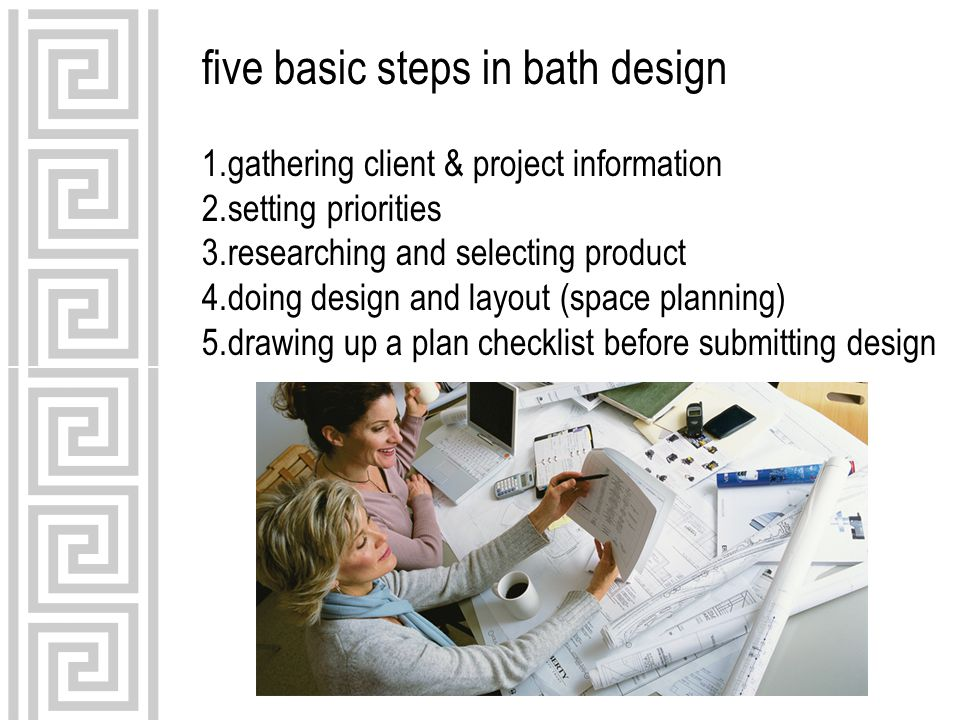 five basic steps in bath design 1.gathering client & project information 2.setting priorities 3.researching and selecting product 4.doing design and layout (space planning) 5.drawing up a plan checklist before submitting design