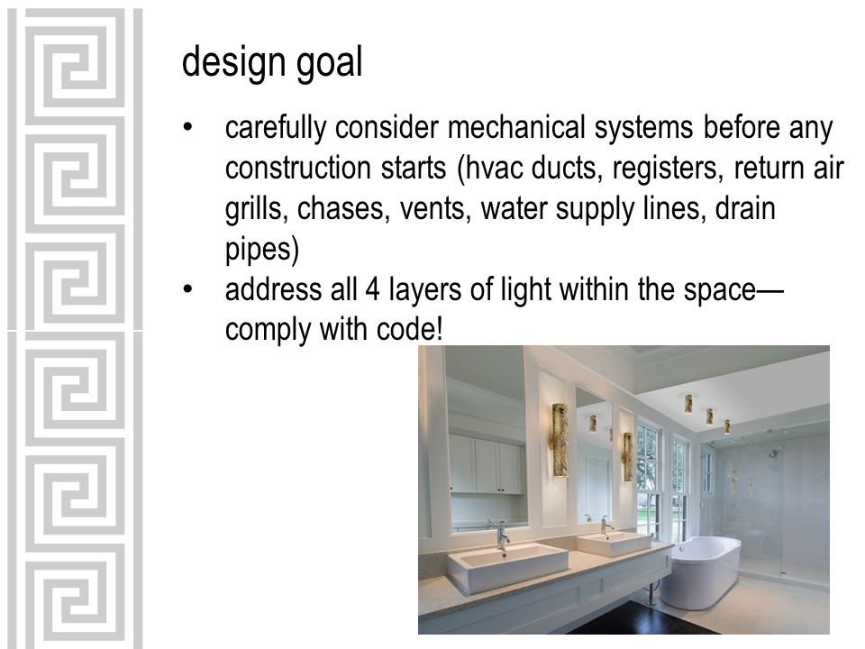 design goal carefully consider mechanical systems before any construction starts (hvac ducts, registers, return air grills, chases, vents, water supply lines, drain pipes) address all 4 layers of light within the space— comply with code!