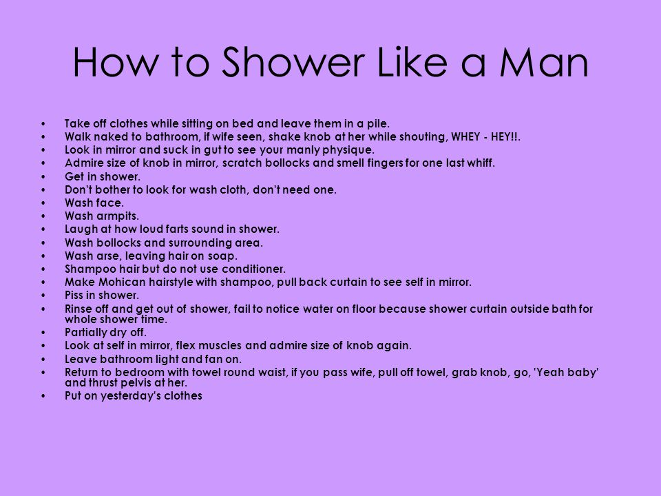 How to Shower Like a Woman Take off clothes and place in a sectioned laundry basket according to lights, darks, whites, man-made or natural.
