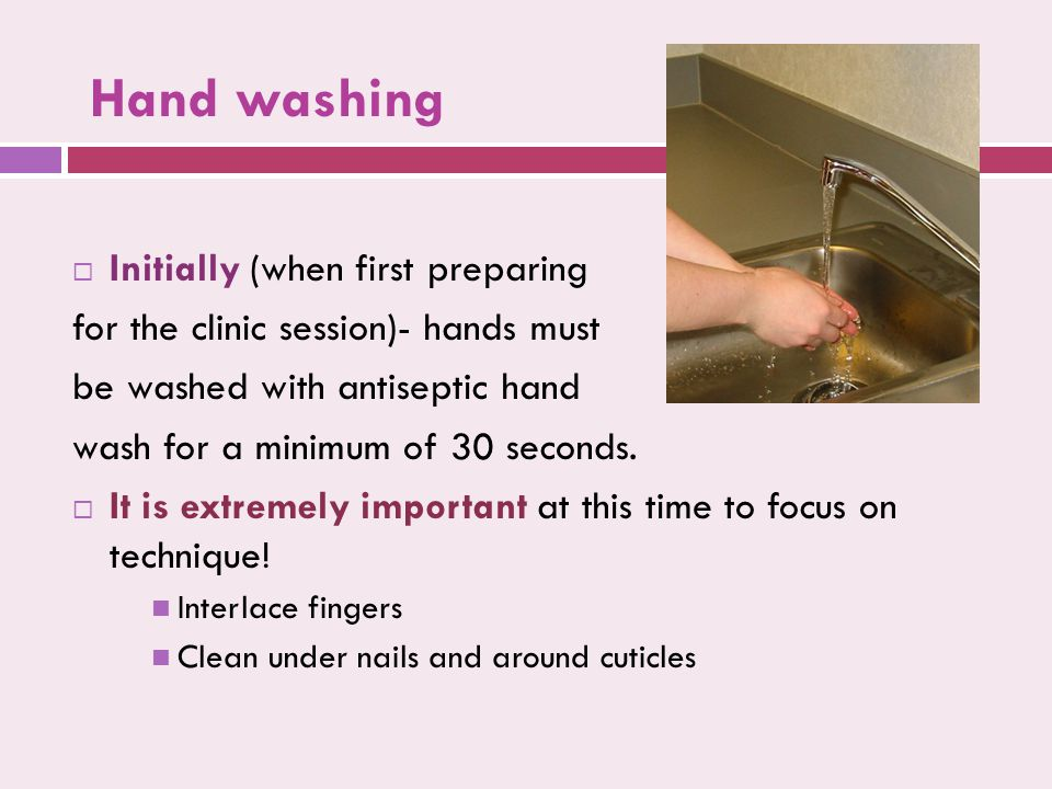 Hand washing  Initially (when first preparing for the clinic session)- hands must be washed with antiseptic hand wash for a minimum of 30 seconds. 