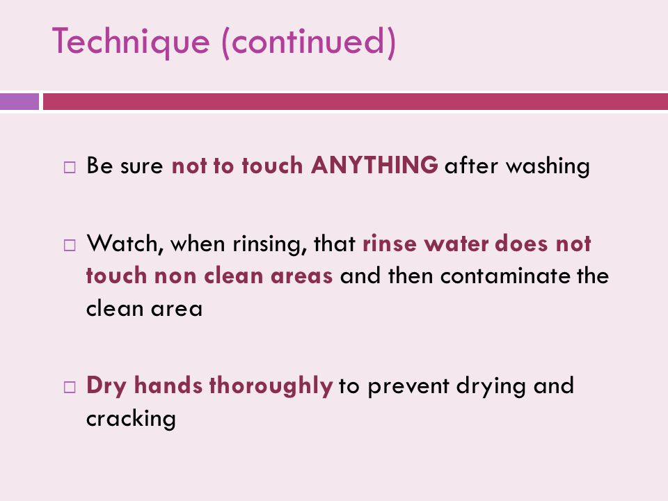 Technique (continued)  Be sure not to touch ANYTHING after washing  Watch, when rinsing, that rinse water does not touch non clean areas and then contaminate the clean area  Dry hands thoroughly to prevent drying and cracking