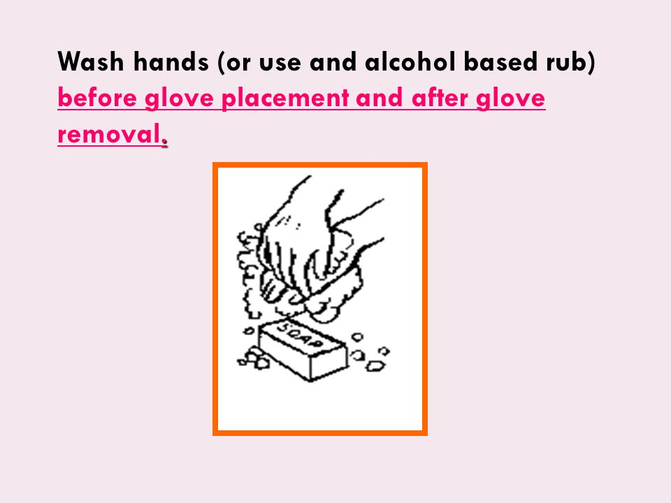 . Wash hands (or use and alcohol based rub) before glove placement and after glove removal.