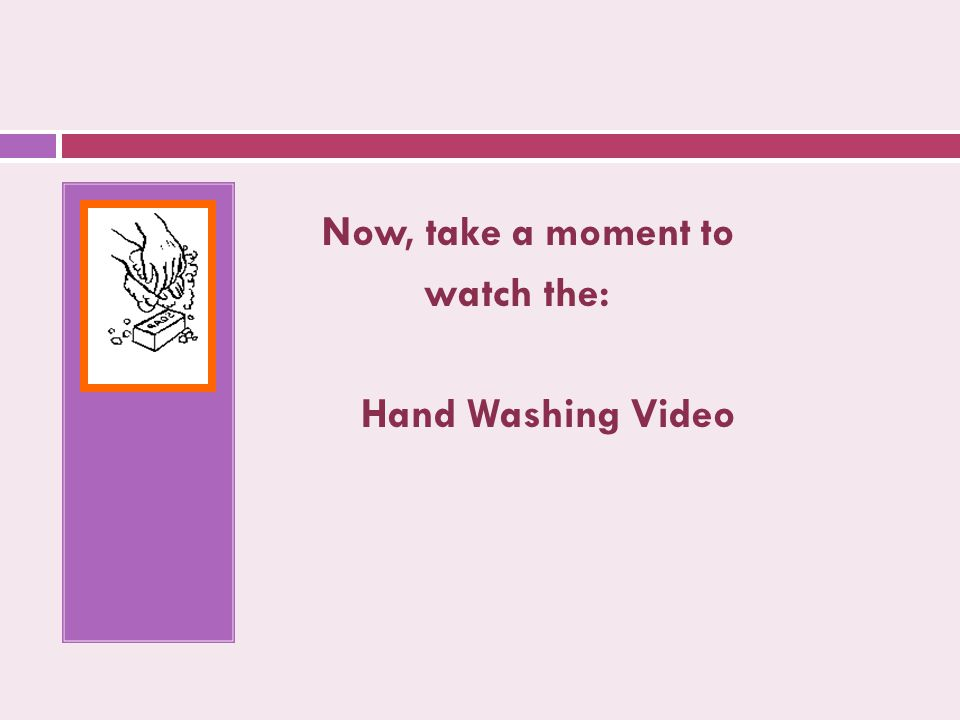 Now, take a moment to watch the: Hand Washing Video