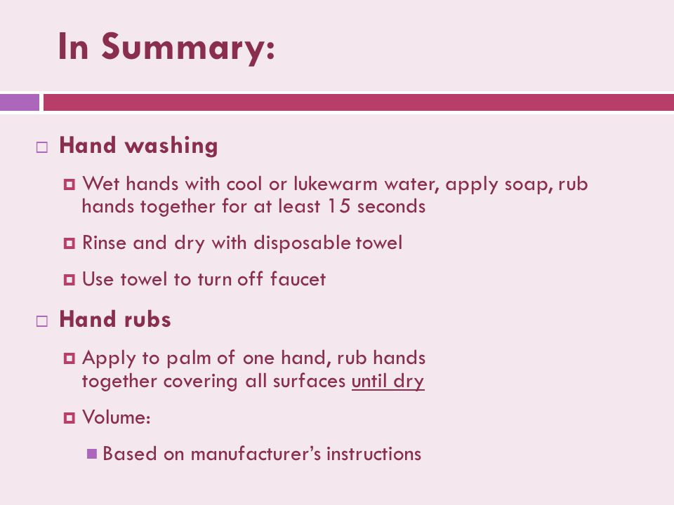 In Summary:  Hand washing  Wet hands with cool or lukewarm water, apply soap, rub hands together for at least 15 seconds  Rinse and dry with disposable towel  Use towel to turn off faucet  Hand rubs  Apply to palm of one hand, rub hands together covering all surfaces until dry  Volume: Based on manufacturer's instructions