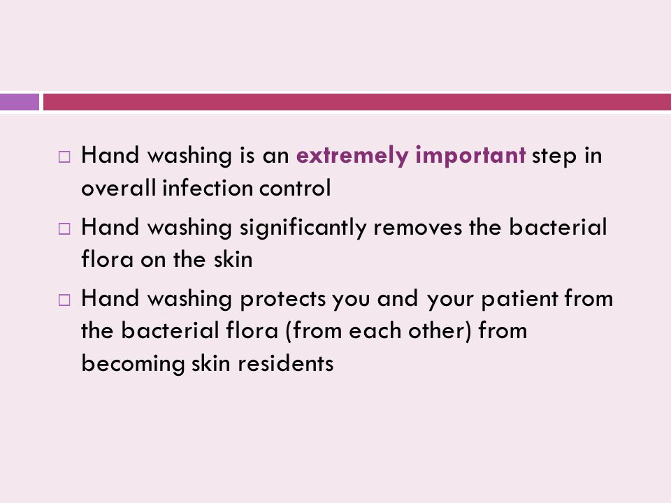  Hand washing is an extremely important step in overall infection control  Hand washing significantly removes the bacterial flora on the skin  Hand washing protects you and your patient from the bacterial flora (from each other) from becoming skin residents