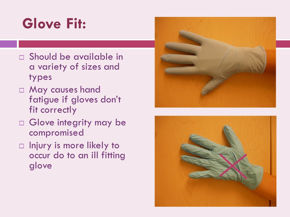 Glove Fit:  Should be available in a variety of sizes and types  May causes hand fatigue if gloves don't fit correctly  Glove integrity may be compromised  Injury is more likely to occur do to an ill fitting glove