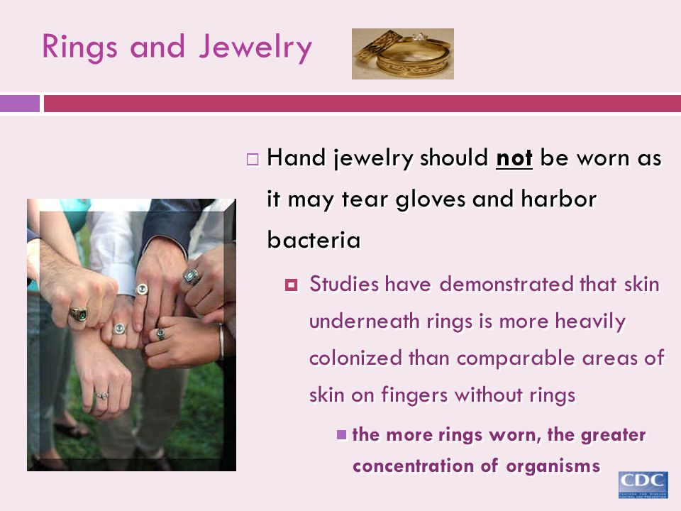  Hand jewelry should not be worn as it may tear gloves and harbor bacteria  Studies have demonstrated that skin underneath rings is more heavily col