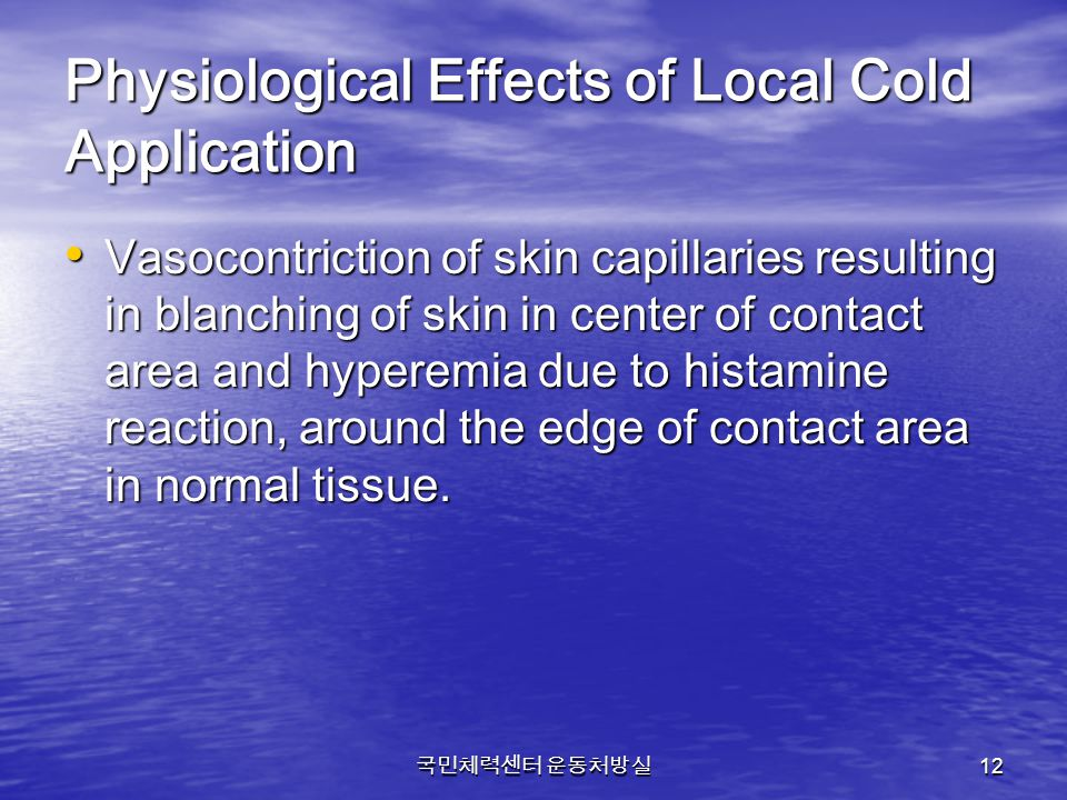 국민체력센터 운동처방실 12 Physiological Effects of Local Cold Application Vasocontriction of skin capillaries resulting in blanching of skin in center of contac