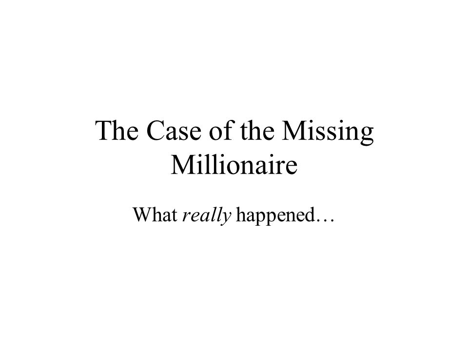 The Case of the Missing Millionaire What really happened…