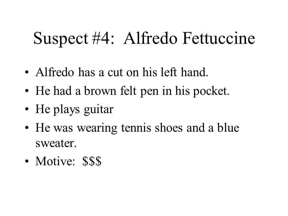 Suspect #4: Alfredo Fettuccine Alfredo has a cut on his left hand. He had a brown felt pen in his pocket. He plays guitar He was wearing tennis shoes