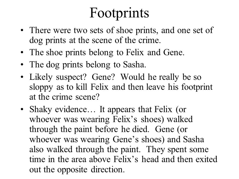 Footprints There were two sets of shoe prints, and one set of dog prints at the scene of the crime. The shoe prints belong to Felix and Gene. The dog