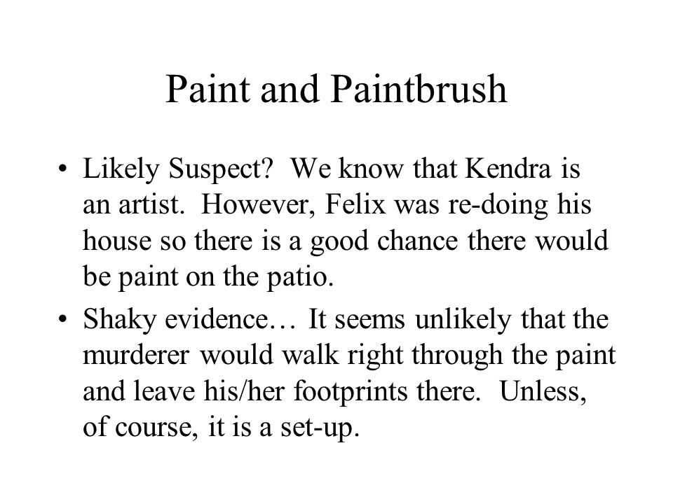 Paint and Paintbrush Likely Suspect? We know that Kendra is an artist. However, Felix was re-doing his house so there is a good chance there would be