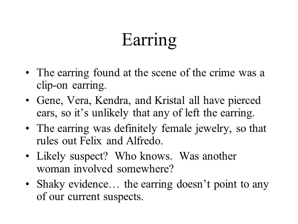 Earring The earring found at the scene of the crime was a clip-on earring. Gene, Vera, Kendra, and Kristal all have pierced ears, so it's unlikely tha