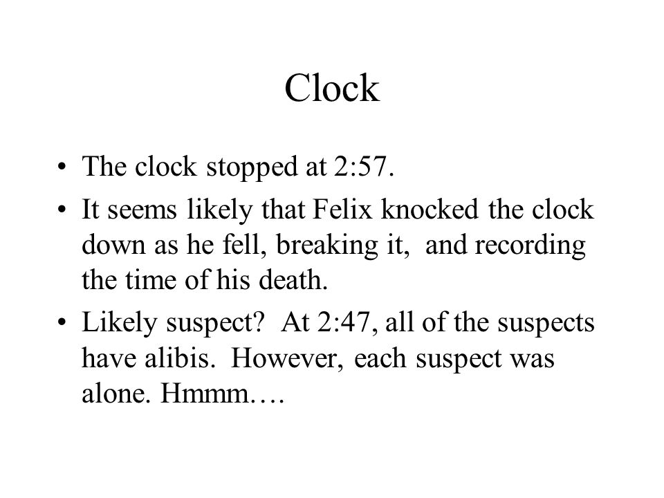 Clock The clock stopped at 2:57. It seems likely that Felix knocked the clock down as he fell, breaking it, and recording the time of his death. Likel