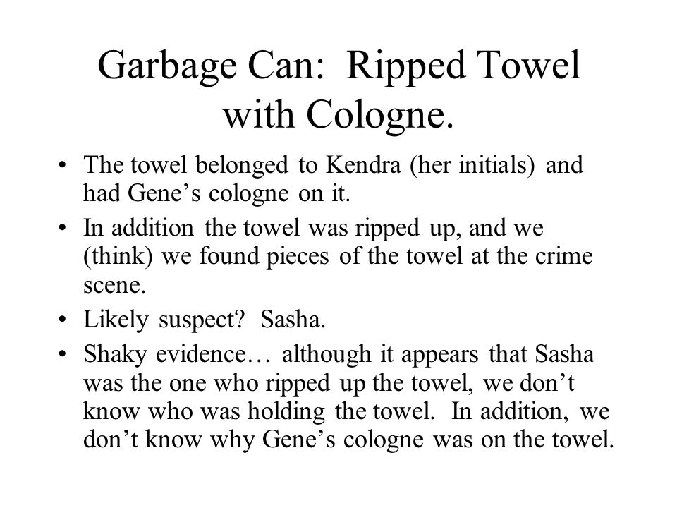 Garbage Can: Ripped Towel with Cologne. The towel belonged to Kendra (her initials) and had Gene's cologne on it. In addition the towel was ripped up,