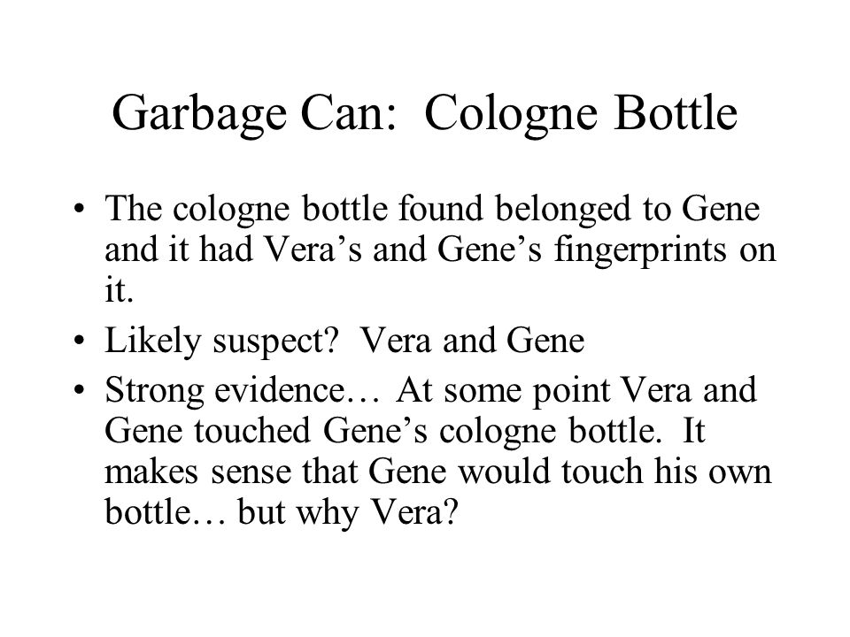 Garbage Can: Cologne Bottle The cologne bottle found belonged to Gene and it had Vera's and Gene's fingerprints on it. Likely suspect? Vera and Gene S