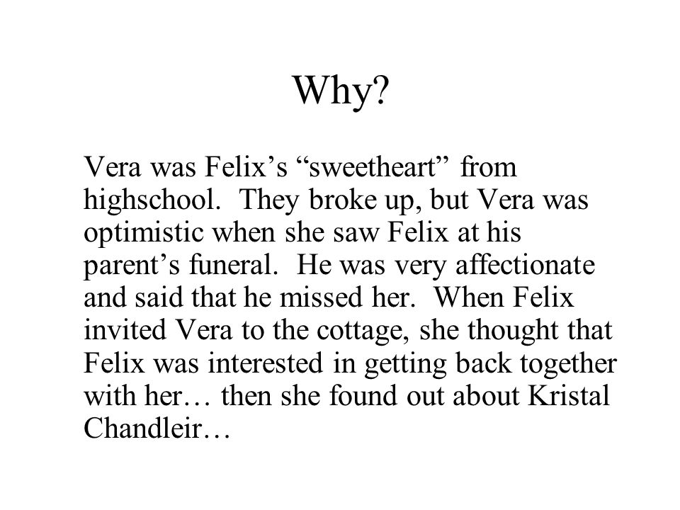 """Why? Vera was Felix's """"sweetheart"""" from highschool. They broke up, but Vera was optimistic when she saw Felix at his parent's funeral. He was very aff"""
