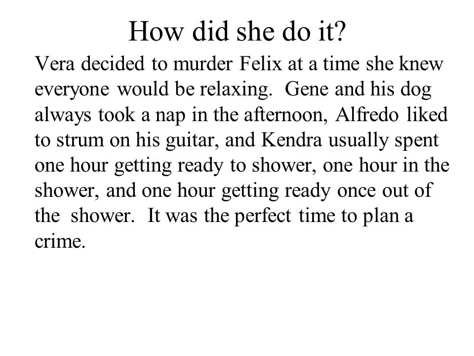 How did she do it? Vera decided to murder Felix at a time she knew everyone would be relaxing. Gene and his dog always took a nap in the afternoon, Al